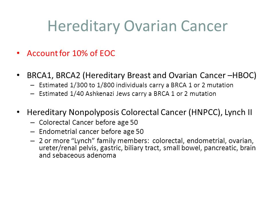 Hereditary Ovarian Cancer Account for 10% of EOC BRCA1, BRCA2 (Hereditary Breast and Ovarian Cancer –HBOC) – Estimated 1/300 to 1/800 individuals carr