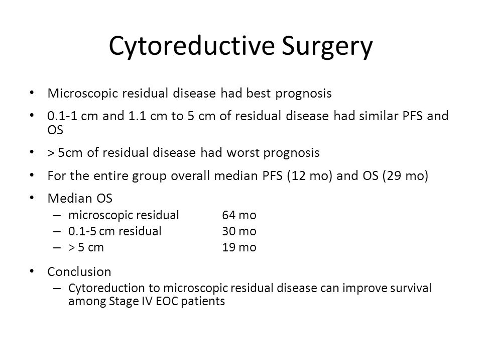 Cytoreductive Surgery Microscopic residual disease had best prognosis 0.1-1 cm and 1.1 cm to 5 cm of residual disease had similar PFS and OS > 5cm of