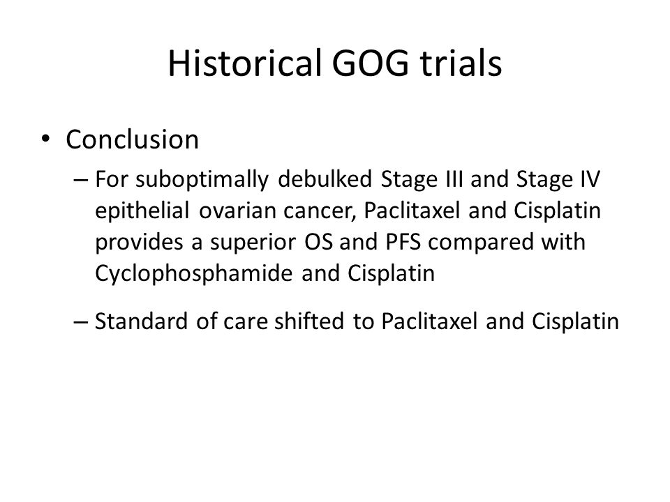 Historical GOG trials Conclusion – For suboptimally debulked Stage III and Stage IV epithelial ovarian cancer, Paclitaxel and Cisplatin provides a sup