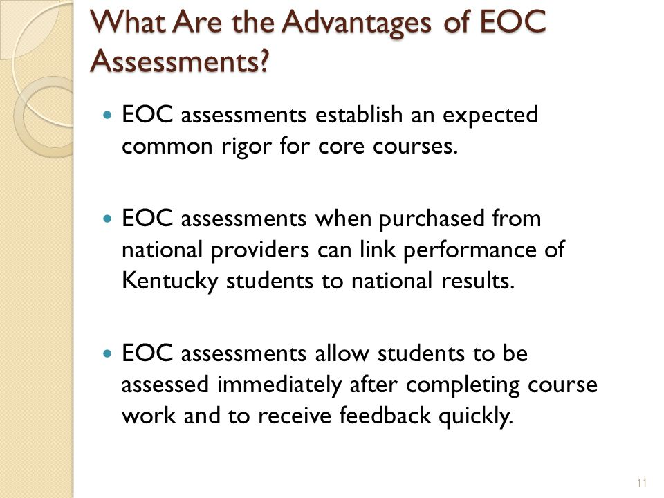 What Are the Advantages of EOC Assessments? EOC assessments establish an expected common rigor for core courses. EOC assessments when purchased from n