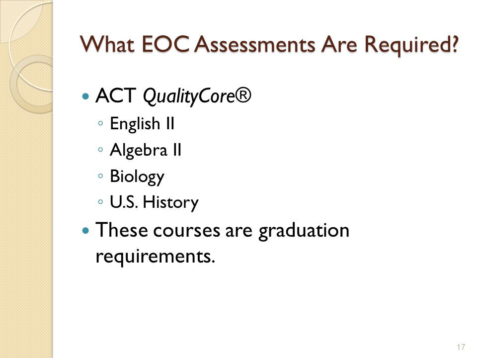 What EOC Assessments Are Required? ACT QualityCore® ◦ English II ◦ Algebra II ◦ Biology ◦ U.S. History These courses are graduation requirements. 17
