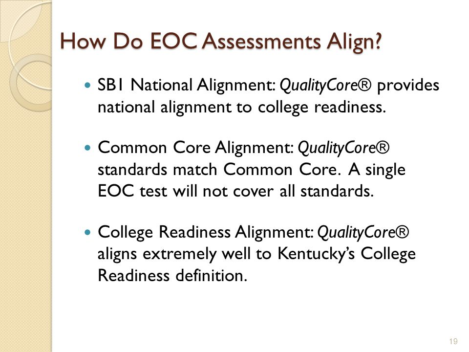 How Do EOC Assessments Align? SB1 National Alignment: QualityCore® provides national alignment to college readiness. Common Core Alignment: QualityCor