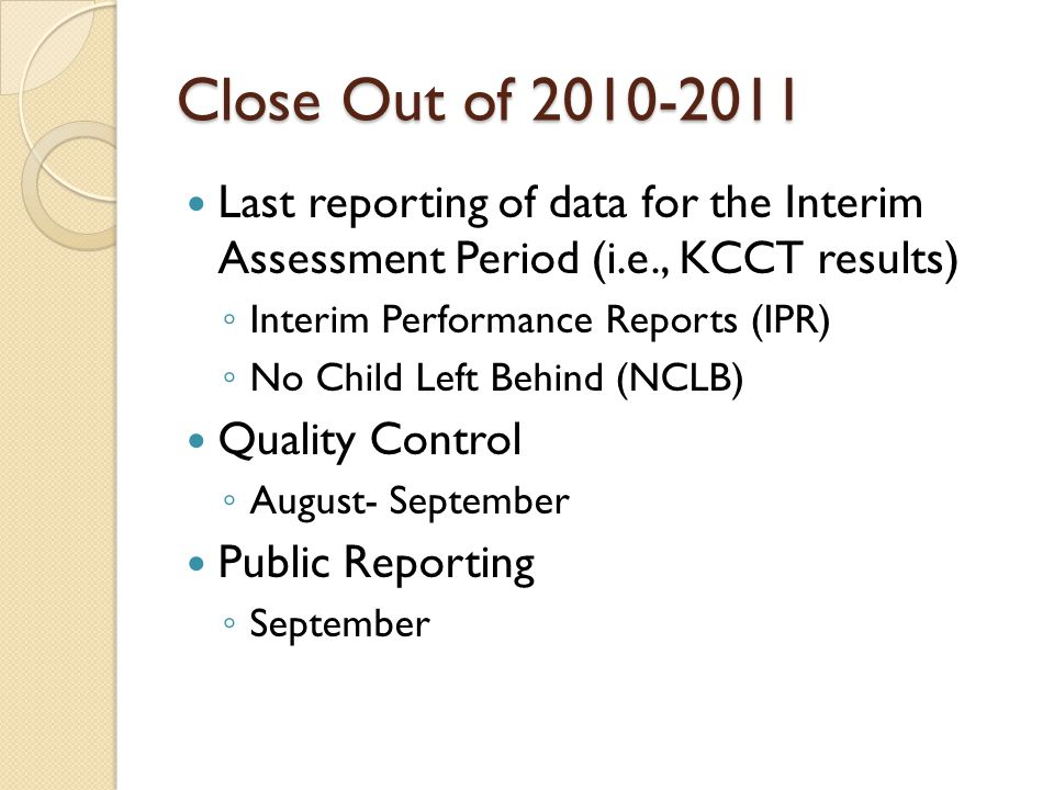 Close Out of 2010-2011 Last reporting of data for the Interim Assessment Period (i.e., KCCT results) ◦ Interim Performance Reports (IPR) ◦ No Child Left Behind (NCLB) Quality Control ◦ August- September Public Reporting ◦ September