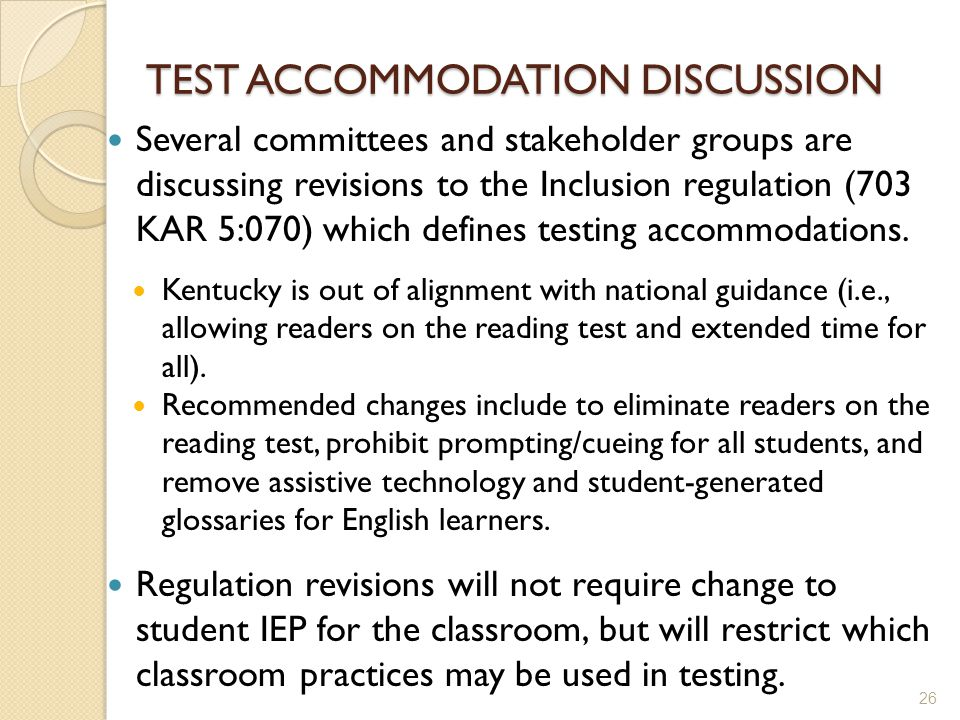 TEST ACCOMMODATION DISCUSSION Several committees and stakeholder groups are discussing revisions to the Inclusion regulation (703 KAR 5:070) which defines testing accommodations.