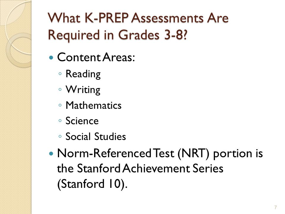 What K-PREP Assessments Are Required in Grades 3-8? Content Areas: ◦ Reading ◦ Writing ◦ Mathematics ◦ Science ◦ Social Studies Norm-Referenced Test (