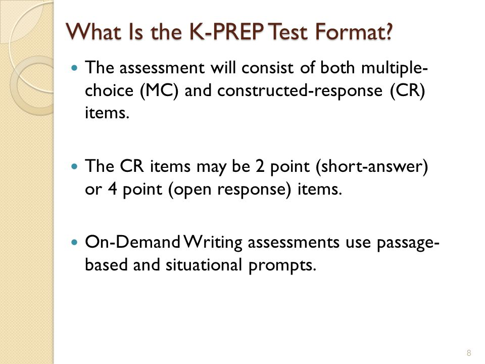 What Is the K-PREP Test Format? The assessment will consist of both multiple- choice (MC) and constructed-response (CR) items. The CR items may be 2 p