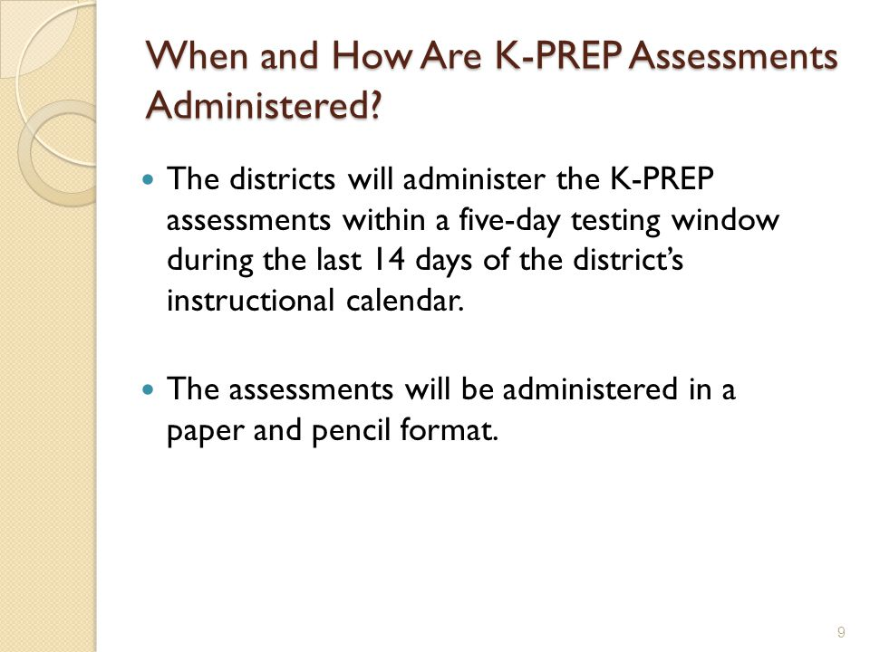 When and How Are K-PREP Assessments Administered? The districts will administer the K-PREP assessments within a five-day testing window during the las