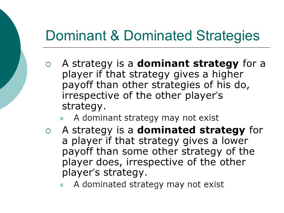 Dominant & Dominated Strategies  A strategy is a dominant strategy for a player if that strategy gives a higher payoff than other strategies of his do, irrespective of the other player ' s strategy.