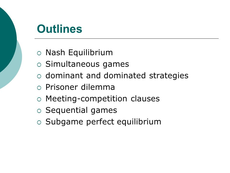 Outlines  Nash Equilibrium  Simultaneous games  dominant and dominated strategies  Prisoner dilemma  Meeting-competition clauses  Sequential games  Subgame perfect equilibrium