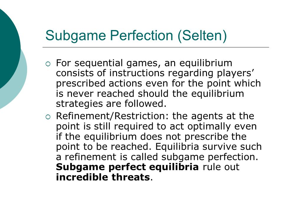 Subgame Perfection (Selten)  For sequential games, an equilibrium consists of instructions regarding players' prescribed actions even for the point which is never reached should the equilibrium strategies are followed.