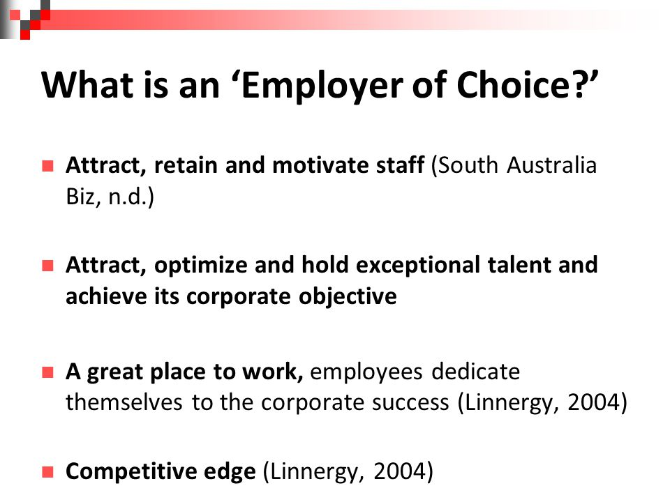 What is an 'Employer of Choice ' Attract, retain and motivate staff (South Australia Biz, n.d.) Attract, optimize and hold exceptional talent and achieve its corporate objective A great place to work, employees dedicate themselves to the corporate success (Linnergy, 2004) Competitive edge (Linnergy, 2004)
