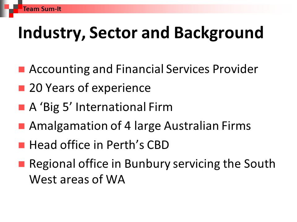 Industry, Sector and Background Accounting and Financial Services Provider 20 Years of experience A 'Big 5' International Firm Amalgamation of 4 large Australian Firms Head office in Perth's CBD Regional office in Bunbury servicing the South West areas of WA Team Sum-It