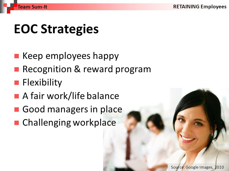 EOC Strategies Keep employees happy Recognition & reward program Flexibility A fair work/life balance Good managers in place Challenging workplace Team Sum-It RETAINING Employees Source: Google Images, 2010