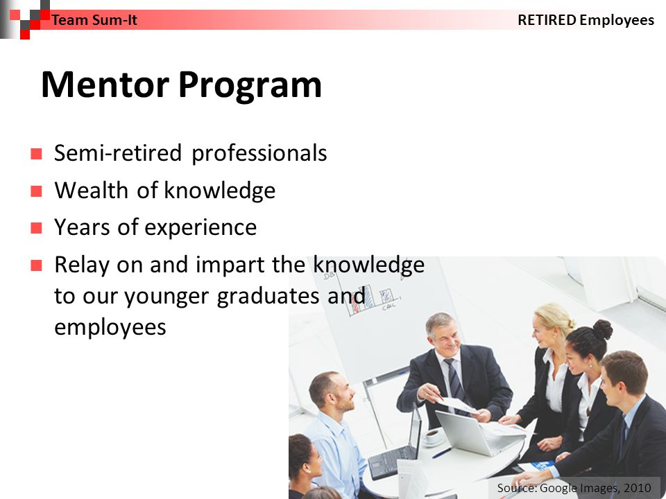 Mentor Program Semi-retired professionals Wealth of knowledge Years of experience Relay on and impart the knowledge to our younger graduates and employees Team Sum-ItRETIRED Employees Source: Google Images, 2010