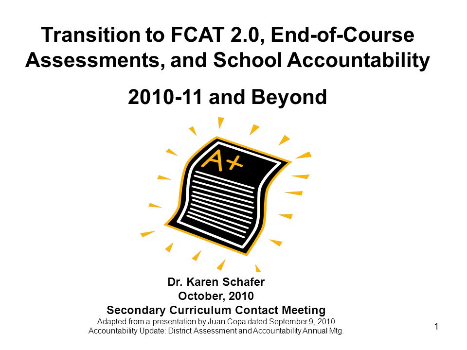 1 Transition to FCAT 2.0, End-of-Course Assessments, and School Accountability 2010-11 and Beyond Dr.
