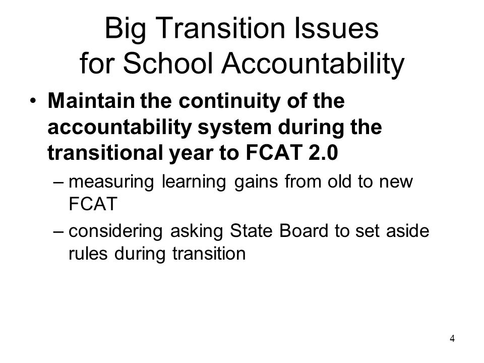 Big Transition Issues for School Accountability Maintain the continuity of the accountability system during the transitional year to FCAT 2.0 –measuring learning gains from old to new FCAT –considering asking State Board to set aside rules during transition 4