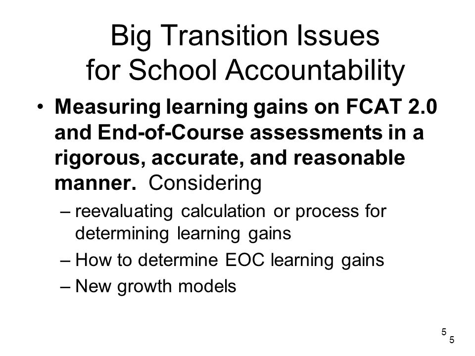 5 Big Transition Issues for School Accountability Measuring learning gains on FCAT 2.0 and End-of-Course assessments in a rigorous, accurate, and reasonable manner.