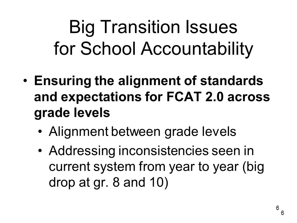 6 Big Transition Issues for School Accountability Ensuring the alignment of standards and expectations for FCAT 2.0 across grade levels Alignment between grade levels Addressing inconsistencies seen in current system from year to year (big drop at gr.