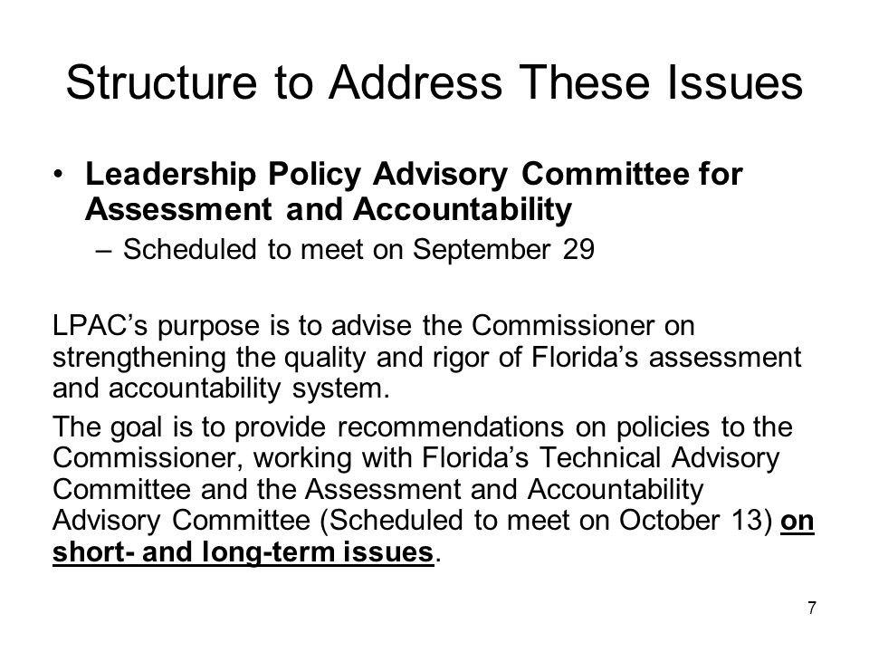 Structure to Address These Issues Leadership Policy Advisory Committee for Assessment and Accountability –Scheduled to meet on September 29 LPAC's purpose is to advise the Commissioner on strengthening the quality and rigor of Florida's assessment and accountability system.