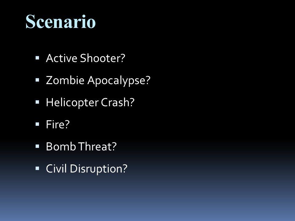 Scenario  Active Shooter?  Zombie Apocalypse?  Helicopter Crash?  Fire?  Bomb Threat?  Civil Disruption?