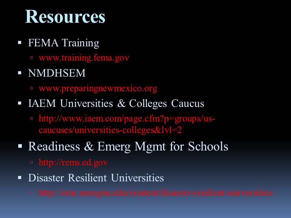 Resources  FEMA Training  www.training.fema.gov  NMDHSEM  www.preparingnewmexico.org  IAEM Universities & Colleges Caucus  http://www.iaem.com/page.cfm p=groups/us- caucuses/universities-colleges&lvl=2  Readiness & Emerg Mgmt for Schools  http://rems.ed.gov  Disaster Resilient Universities  http://emc.uoregon.edu/content/disaster-resilient-universities