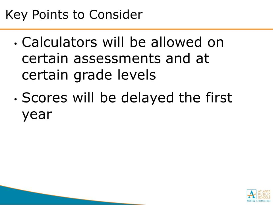 Key Points to Consider Calculators will be allowed on certain assessments and at certain grade levels Scores will be delayed the first year