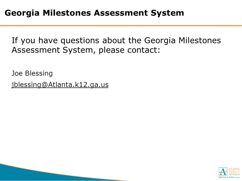 Georgia Milestones Assessment System If you have questions about the Georgia Milestones Assessment System, please contact: Joe Blessing jblessing@Atla