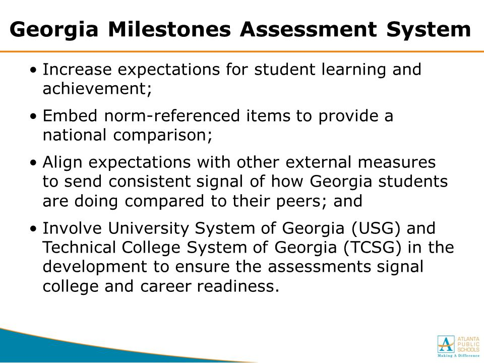Georgia Milestones Assessment System Increase expectations for student learning and achievement; Embed norm-referenced items to provide a national com
