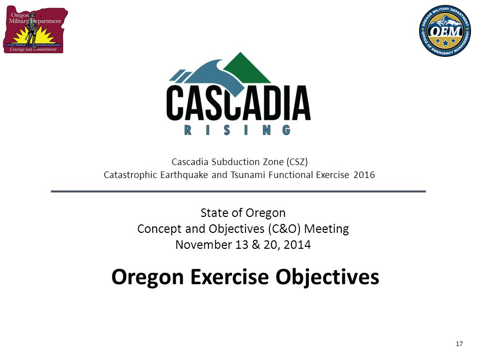 17 State of Oregon Concept and Objectives (C&O) Meeting November 13 & 20, 2014 Oregon Exercise Objectives Cascadia Subduction Zone (CSZ) Catastrophic