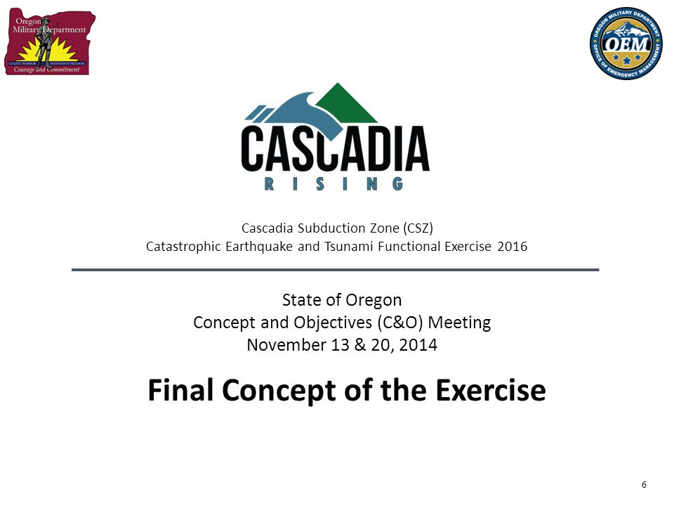 6 State of Oregon Concept and Objectives (C&O) Meeting November 13 & 20, 2014 Final Concept of the Exercise Cascadia Subduction Zone (CSZ) Catastrophi