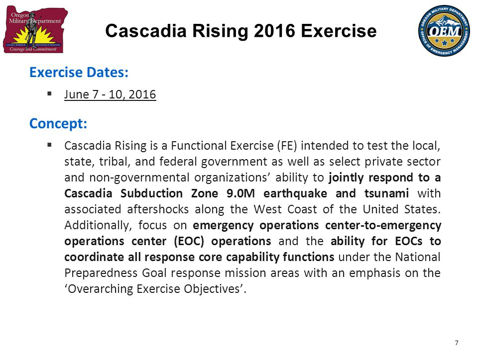 7 Exercise Dates:  June 7 - 10, 2016 Concept:  Cascadia Rising is a Functional Exercise (FE) intended to test the local, state, tribal, and federal