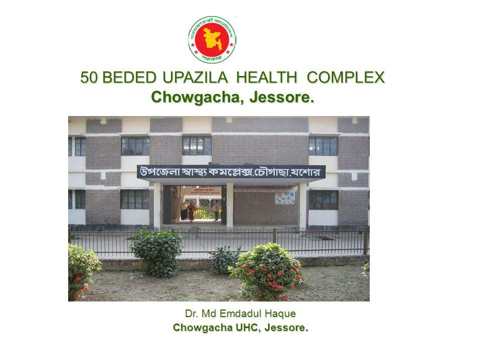50 BEDED UPAZILA HEALTH COMPLEX Chowgacha, Jessore. Dr. Md Emdadul Haque Chowgacha UHC, Jessore.
