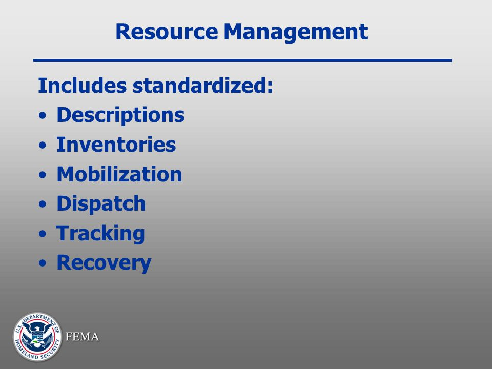Resource Management Includes standardized: Descriptions Inventories Mobilization Dispatch Tracking Recovery