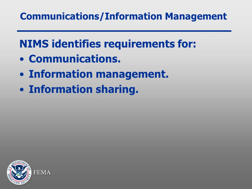 Communications/Information Management NIMS identifies requirements for: Communications. Information management. Information sharing.