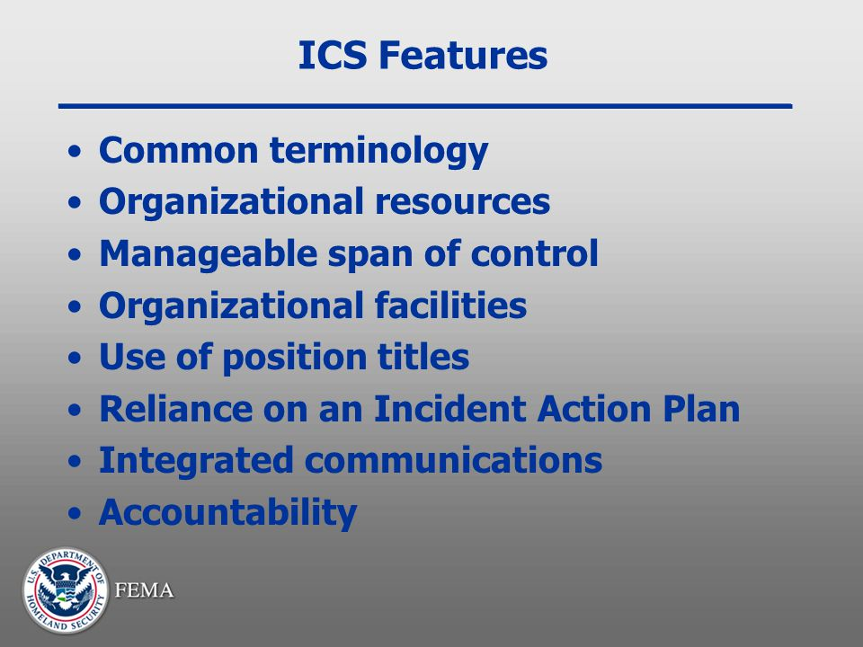 ICS Features Common terminology Organizational resources Manageable span of control Organizational facilities Use of position titles Reliance on an In