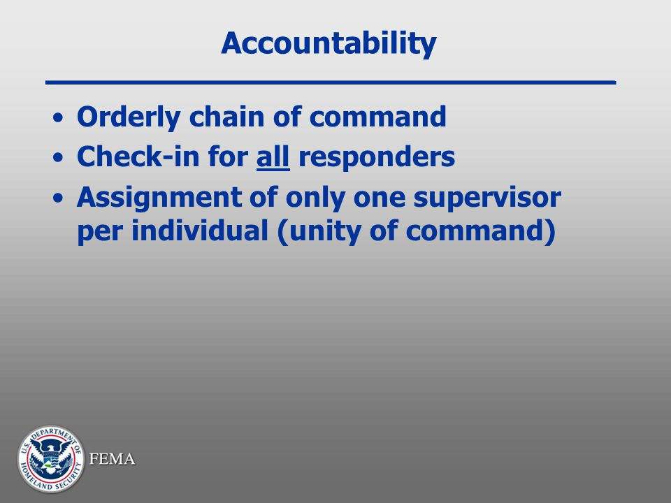 Accountability Orderly chain of command Check-in for all responders Assignment of only one supervisor per individual (unity of command)