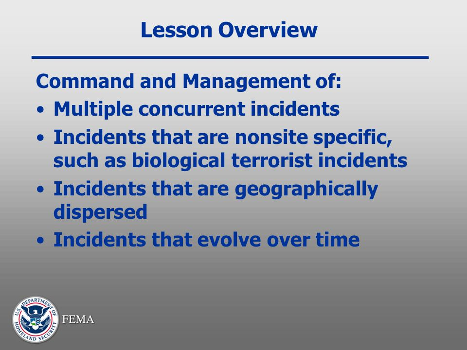 Lesson Overview Command and Management of: Multiple concurrent incidents Incidents that are nonsite specific, such as biological terrorist incidents I