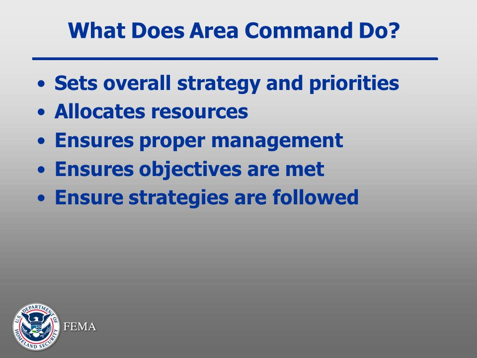 What Does Area Command Do? Sets overall strategy and priorities Allocates resources Ensures proper management Ensures objectives are met Ensure strate