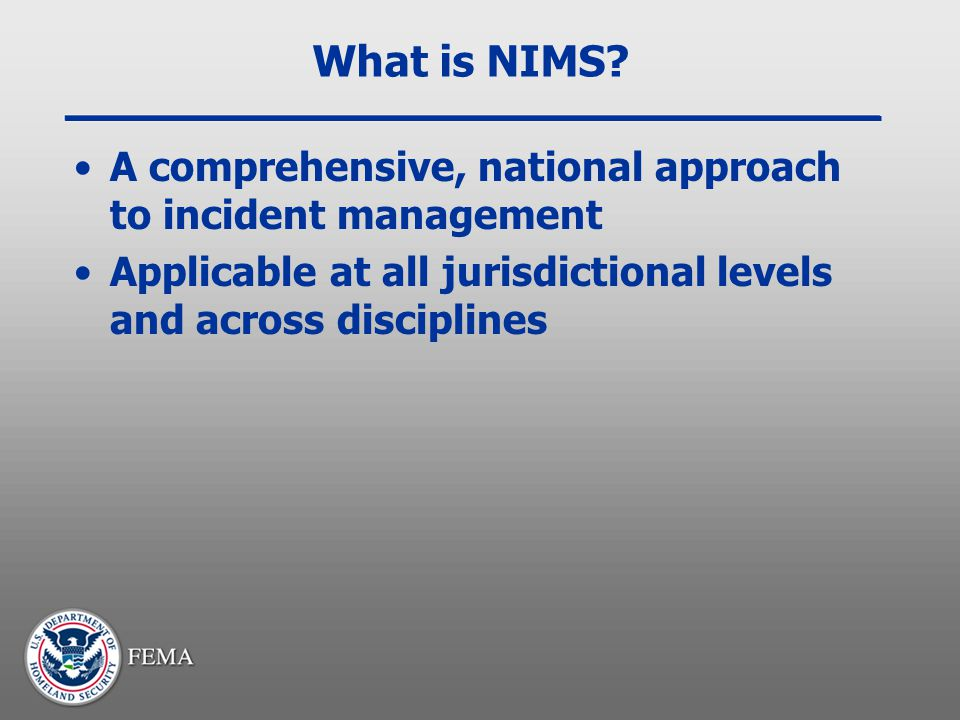 What is NIMS? A comprehensive, national approach to incident management Applicable at all jurisdictional levels and across disciplines