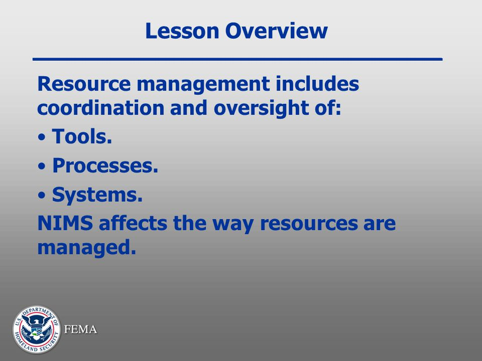 Lesson Overview Resource management includes coordination and oversight of: Tools. Processes. Systems. NIMS affects the way resources are managed.