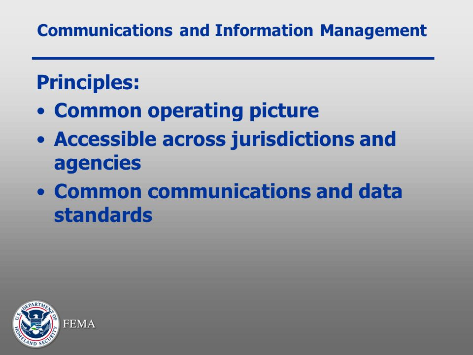 Communications and Information Management Principles: Common operating picture Accessible across jurisdictions and agencies Common communications and