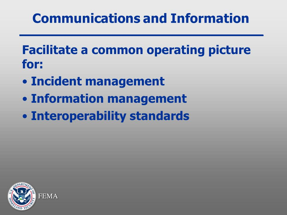 Communications and Information Facilitate a common operating picture for: Incident management Information management Interoperability standards