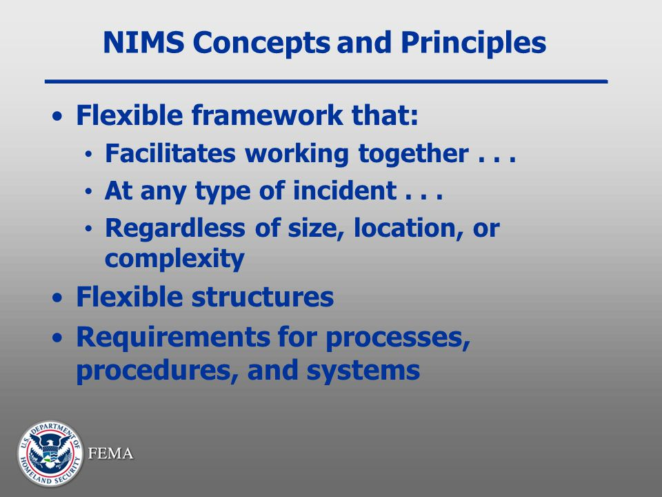 NIMS Concepts and Principles Flexible framework that: Facilitates working together... At any type of incident... Regardless of size, location, or comp