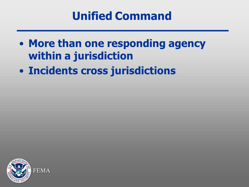 Unified Command More than one responding agency within a jurisdiction Incidents cross jurisdictions
