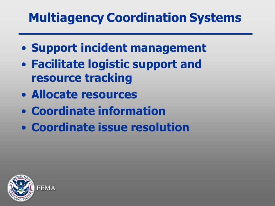 Multiagency Coordination Systems Support incident management Facilitate logistic support and resource tracking Allocate resources Coordinate informati