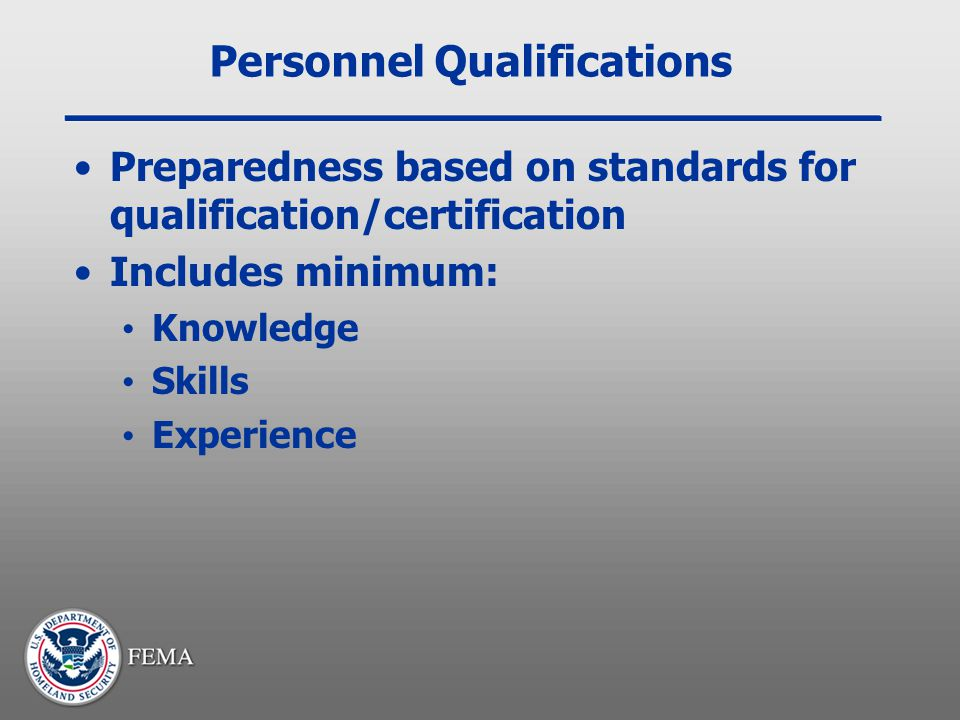 Personnel Qualifications Preparedness based on standards for qualification/certification Includes minimum: Knowledge Skills Experience