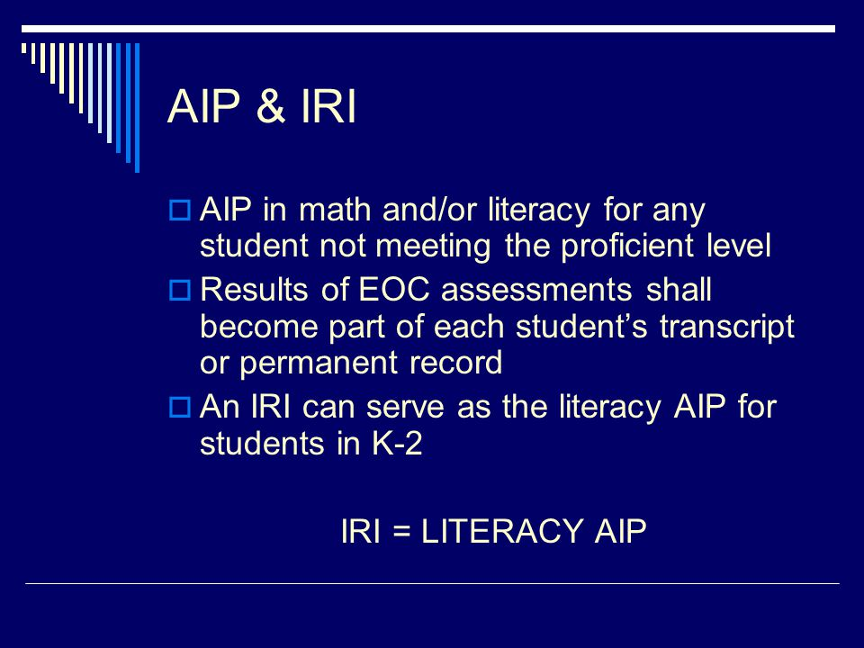 AIP & IRI  AIP in math and/or literacy for any student not meeting the proficient level  Results of EOC assessments shall become part of each studen