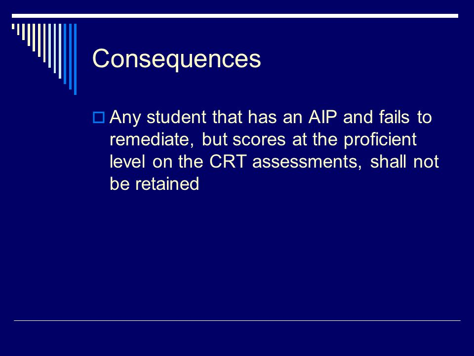 Consequences  Any student that has an AIP and fails to remediate, but scores at the proficient level on the CRT assessments, shall not be retained