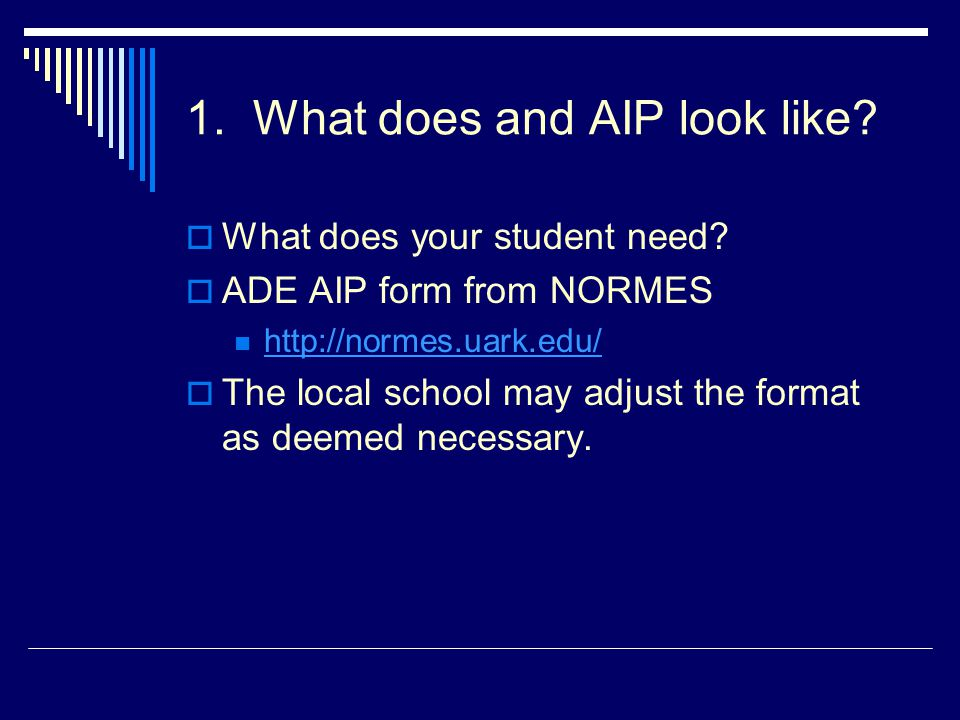 1. What does and AIP look like?  What does your student need?  ADE AIP form from NORMES http://normes.uark.edu/  The local school may adjust the fo