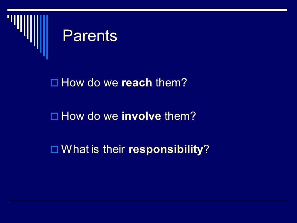 Parents  How do we reach them?  How do we involve them?  What is their responsibility?